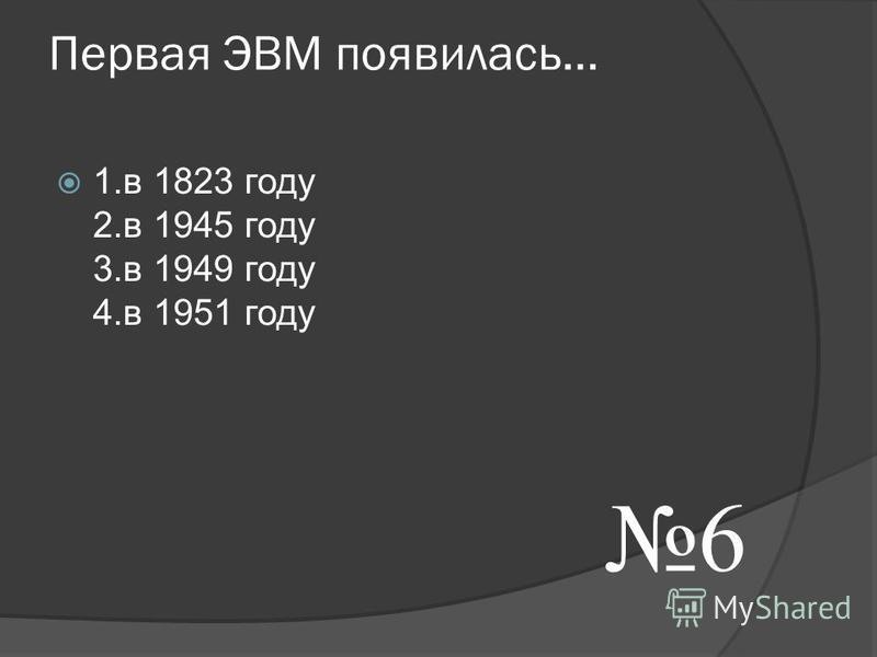 Первая ЭВМ появилась… 1. в 1823 году 2. в 1945 году 3. в 1949 году 4. в 1951 году 6