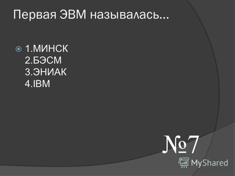 Первая ЭВМ называлась... 1. МИНСК 2. БЭСМ 3. ЭНИАК 4. IВМ 7