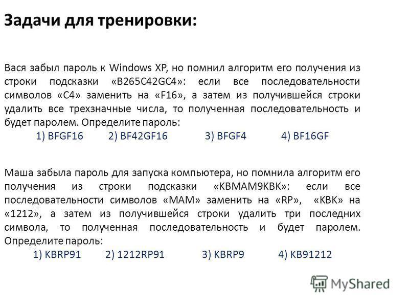 Задачи для тренировки: Вася забыл пароль к Windows XP, но помнил алгоритм его получения из строки подсказки «B265C42GC4»: если все последовательности символов «C4» заменить на «F16», а затем из получившейся строки удалить все трехзначные числа, то по