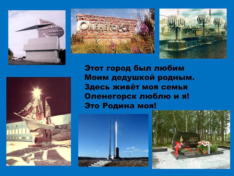 Этот город был любим Моим дедушкой родным. Здесь живёт моя семья Оленегорск люблю и я! Это Родина моя!