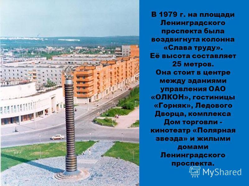 В 1979 г. на площади Ленинградского проспекта была воздвигнута колонна «Слава труду». Её высота составляет 25 метров. Она стоит в центре между зданиями управления ОАО «ОЛКОН», гостиницы «Горняк», Ледового Дворца, комплекса Дом торговли - кинотеатр «П