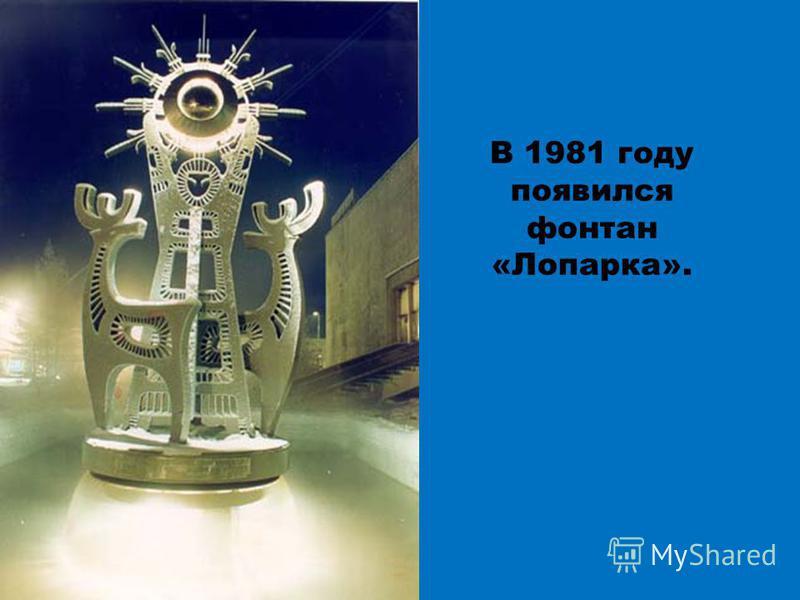 В 1981 году появился фонтан «Лопарка».