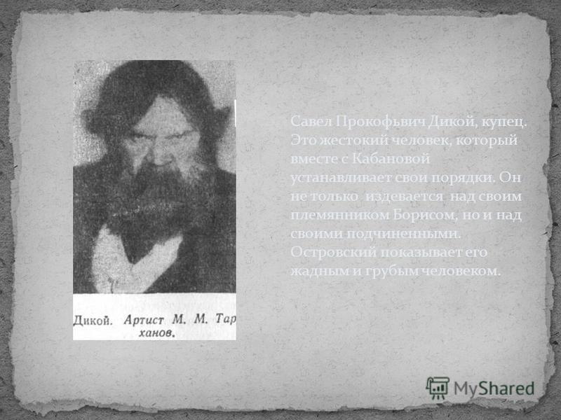 Савел Прокофьвич Дикой, купец. Это жестокий человек, который вместе с Кабановой устанавливает свои порядки. Он не только издевается над своим племянником Борисом, но и над своими подчиненными. Островский показывает его жадным и грубым человеком.