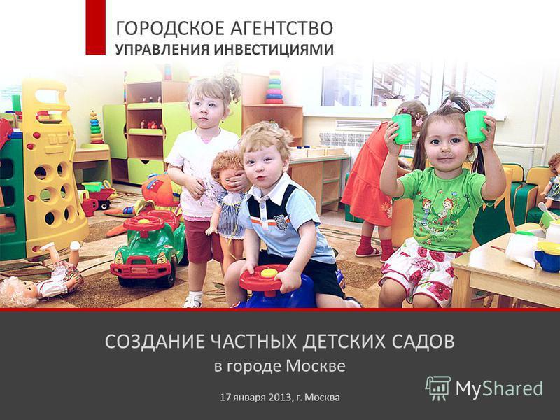 СОЗДАНИЕ ЧАСТНЫХ ДЕТСКИХ САДОВ в городе Москве 17 января 2013, г. Москва ГОРОДСКОЕ АГЕНТСТВО УПРАВЛЕНИЯ ИНВЕСТИЦИЯМИ