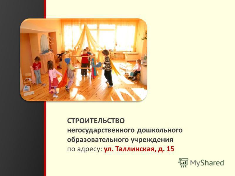23 СТРОИТЕЛЬСТВО негосударственного дошкольного образовательного учреждения по адресу: ул. Таллинская, д. 15