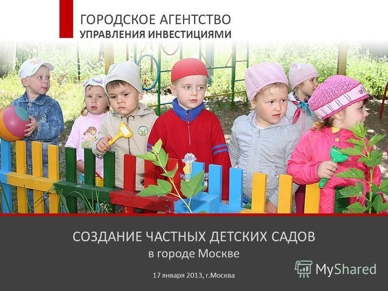 СОЗДАНИЕ ЧАСТНЫХ ДЕТСКИХ САДОВ в городе Москве 17 января 2013, г.Москва ГОРОДСКОЕ АГЕНТСТВО УПРАВЛЕНИЯ ИНВЕСТИЦИЯМИ