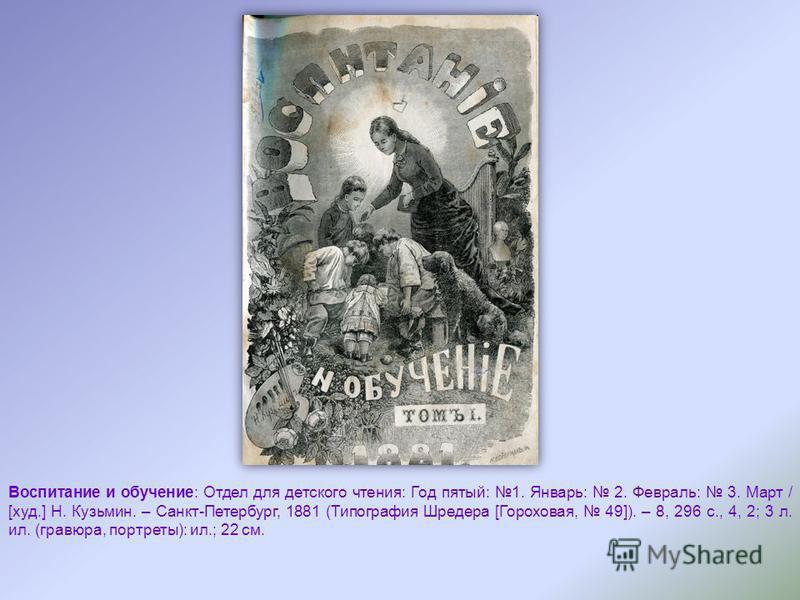 Воспитание и обучение: Отдел для детского чтения: Год пятый: 1. Январь: 2. Февраль: 3. Март / [худ.] Н. Кузьмин. – Санкт-Петербург, 1881 (Типография Шредера [Гороховая, 49]). – 8, 296 с., 4, 2; 3 л. ил. (гравюра, портеты): ил.; 22 см.