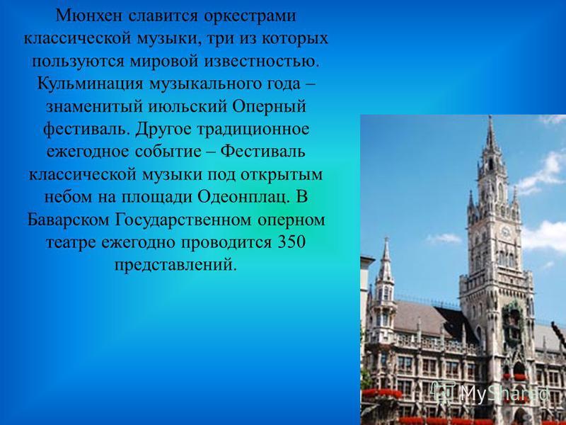 Мюнхен славится оркестрами классической музыки, три из которых пользуются мировой известностью. Кульминация музыкального года – знаменитый июльский Оперный фестиваль. Другое традиционное ежегодное событие – Фестиваль классической музыки под открытым