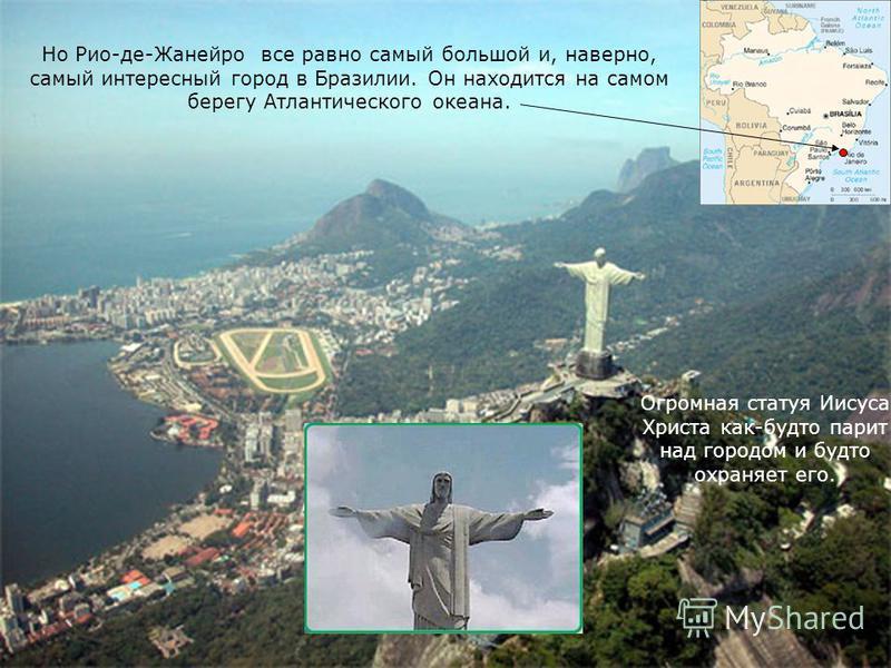 Но Рио-де-Жанейро все равно самый большой и, наверно, самый интересный город в Бразилии. Он находится на самом берегу Атлантического океана. Огромная статуя Иисуса Христа как-будто парит над городом и будто охраняет его.