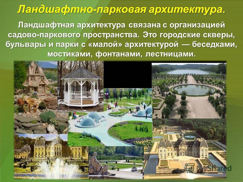 Ландшафтная архитектура связана с организацией садово-паркового пространства. Это городские скверы, бульвары и парки с «малой» архитектурой беседками, мостиками, фонтанами, лестницами. Ландшафтно-парковая архитектура.