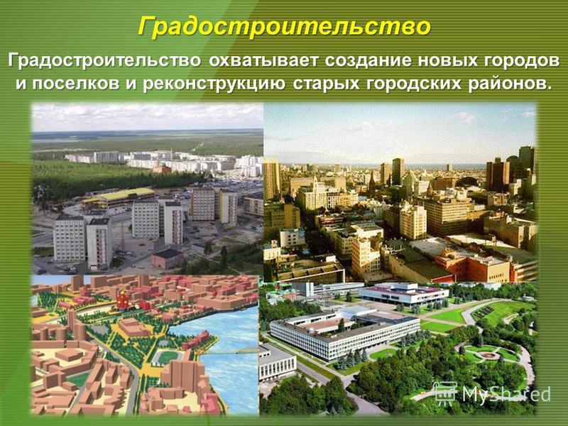 Градостроительство охватывает создание новых городов и поселков и реконструкцию старых городских районов. Градостроительство