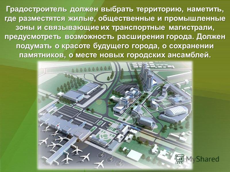 Градостроитель должен выбрать территорию, наметить, где разместятся жилые, общественные и промышленные зоны и связывающие их транспортные магистрали, предусмотреть возможность расширения города. Должен подумать о красоте будущего города, о сохранении