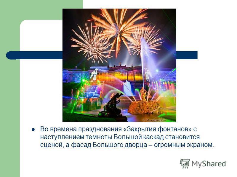 Во времена празднования «Закрытия фонтанов» с наступлением темноты Большой каскад становится сценой, а фасад Большого дворца – огромным экраном.