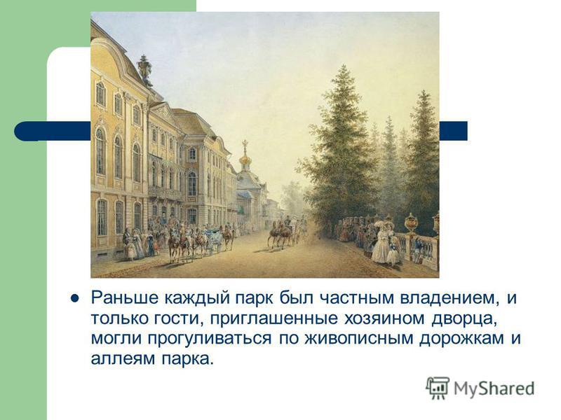 Раньше каждый парк был частным владением, и только гости, приглашенные хозяином дворца, могли прогуливаться по живописным дорожкам и аллеям парка.