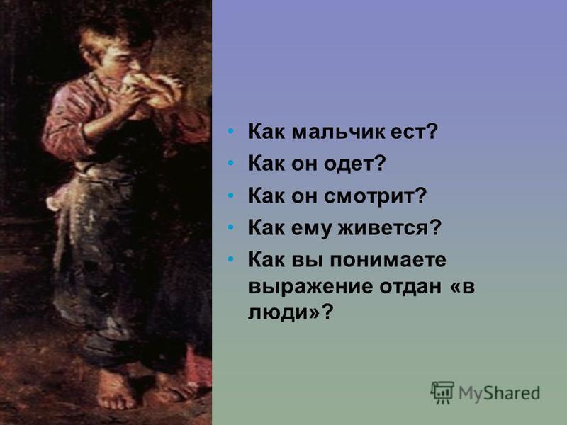 Как мальчик ест? Как он одет? Как он смотрит? Как ему живется? Как вы понимаете выражение отдан «в люди»?
