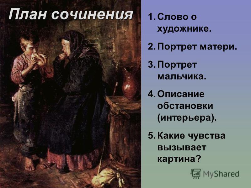 План сочинения 1. Слово о художнике. 2. Портрет матери. 3. Портрет мальчика. 4. Описание обстановки (интерьера). 5. Какие чувства вызывает картина?