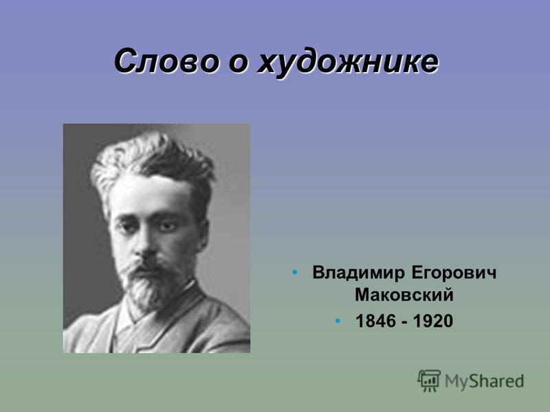 Слово о художнике Владимир Егорович Маковский 1846 - 1920