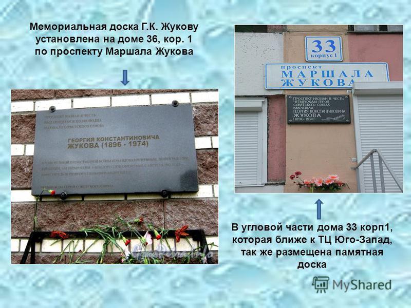 Мемориальная доска Г.К. Жукову установлена на доме 36, кор. 1 по проспекту Маршала Жукова В угловой части дома 33 корп 1, которая ближе к ТЦ Юго-Запад, так же размещена памятная доска