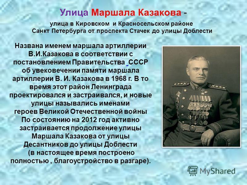 Названа именем маршала артиллерии В.И.Казакова в соответствии с постановлением Правительства СССР об увековечении памяти маршала артиллерии В. И. Казакова в 1968 г. В то время этот район Ленинграда проектировался и застраивался, и новые улицы называл