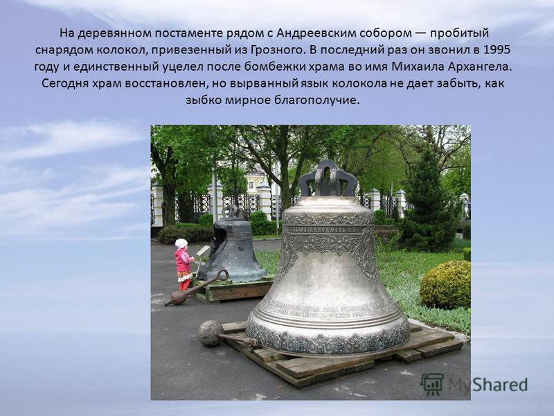 На деревянном постаменте рядом с Андреевским собором пробитый снарядом колокол, привезенный из Грозного. В последний раз он звонил в 1995 году и единственный уцелел после бомбежки храма во имя Михаила Архангела. Сегодня храм восстановлен, но вырванны