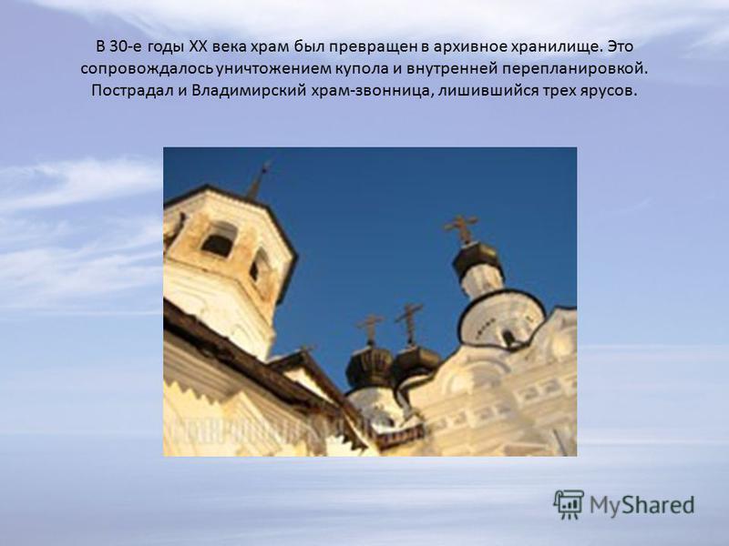 В 30-е годы XX века храм был превращен в архивное хранилище. Это сопровождалось уничтожением купола и внутренней перепланировкой. Пострадал и Владимирский храм-звонница, лишившийся трех ярусов.