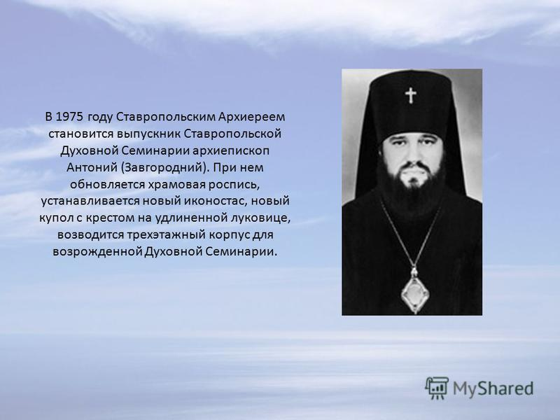 В 1975 году Ставропольским Архиереем становится выпускник Ставропольской Духовной Семинарии архиепископ Антоний (Завгородний). При нем обновляется храмовая роспись, устанавливается новый иконостас, новый купол с крестом на удлиненной луковице, возвод