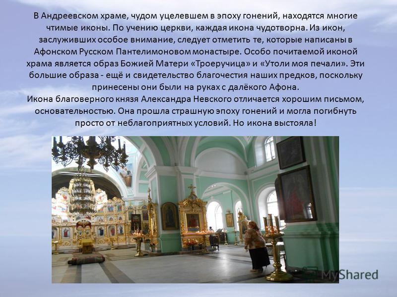 В Андреевском храме, чудом уцелевшем в эпоху гонений, находятся многие чтимые иконы. По учению церкви, каждая икона чудотворна. Из икон, заслуживших особое внимание, следует отметить те, которые написаны в Афонском Русском Пантелимоновом монастыре. О