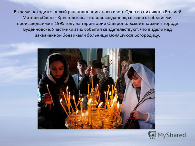 В храме находится целый ряд ново написанных икон. Одна из них икона Божией Матери «Свято - Крестовская» - нового созданная, связана с событиями, происшедшими в 1995 году на территории Ставропольской епархии в городе Будённовске. Участники этих событи