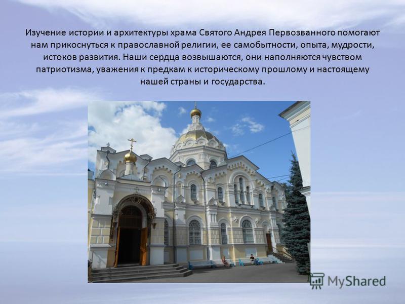 Изучение истории и архитектуры храма Святого Андрея Первозванного помогают нам прикоснуться к православной религии, ее самобытности, опыта, мудрости, истоков развития. Наши сердца возвышаются, они наполняются чувством патриотизма, уважения к предкам