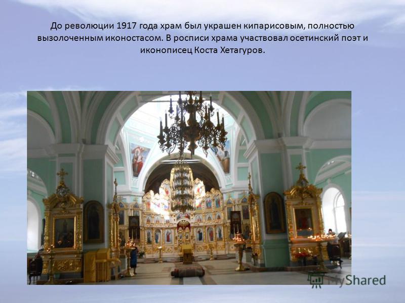 До революции 1917 года храм был украшен кипарисовым, полностью вызолоченным иконостасом. В росписи храма участвовал осетинский поэт и иконописец Коста Хетагуров.