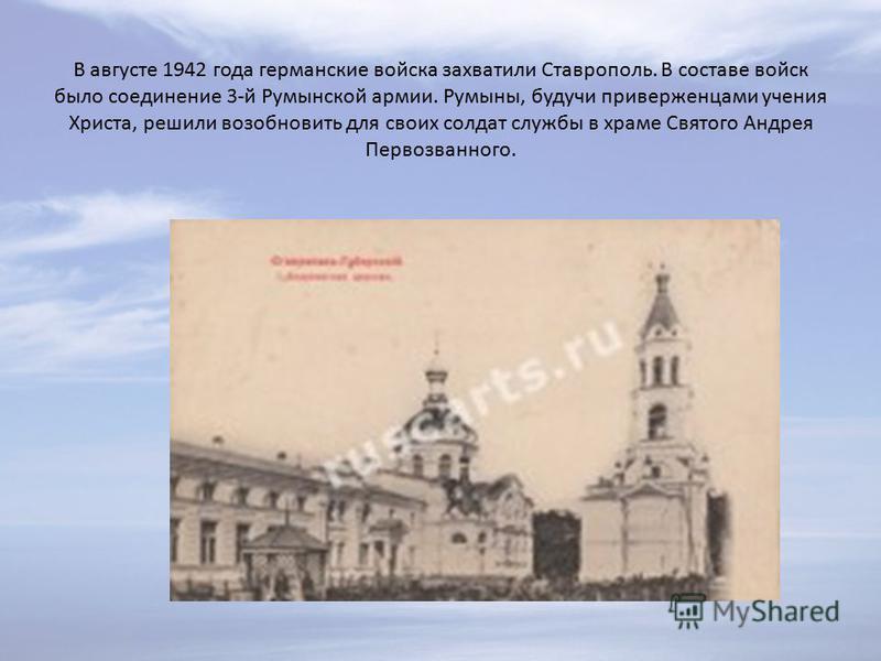 В августе 1942 года германские войска захватили Ставрополь. В составе войск было соединение 3-й Румынской армии. Румыны, будучи приверженцами учения Христа, решили возобновить для своих солдат службы в храме Святого Андрея Первозванного.