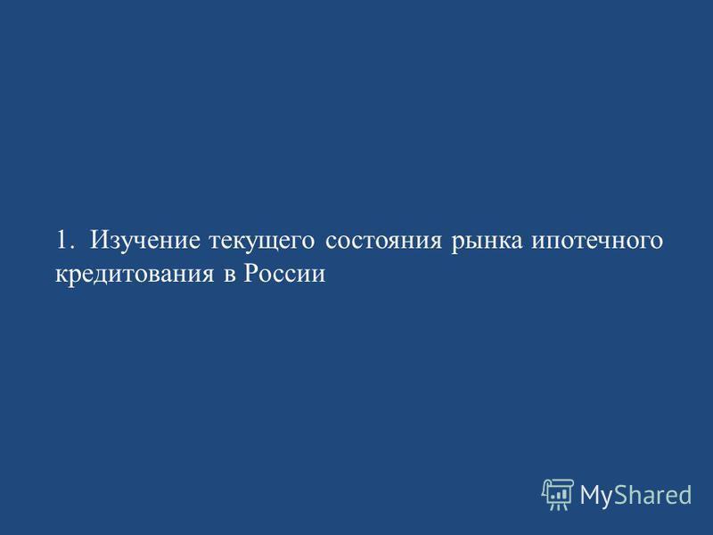 1. Изучение текущего состояния рынка ипотечного кредитования в России