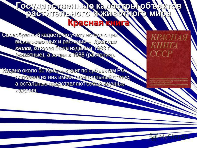 Государственные кадастры объектов растительного и животного мира Красная книга Своеобразный кадастр по учету исчезающих видов животных и растений – Красная книга, которая была издана в 1983 г. (животные), а затем в 1988 (растения). Издано около 50 Кр