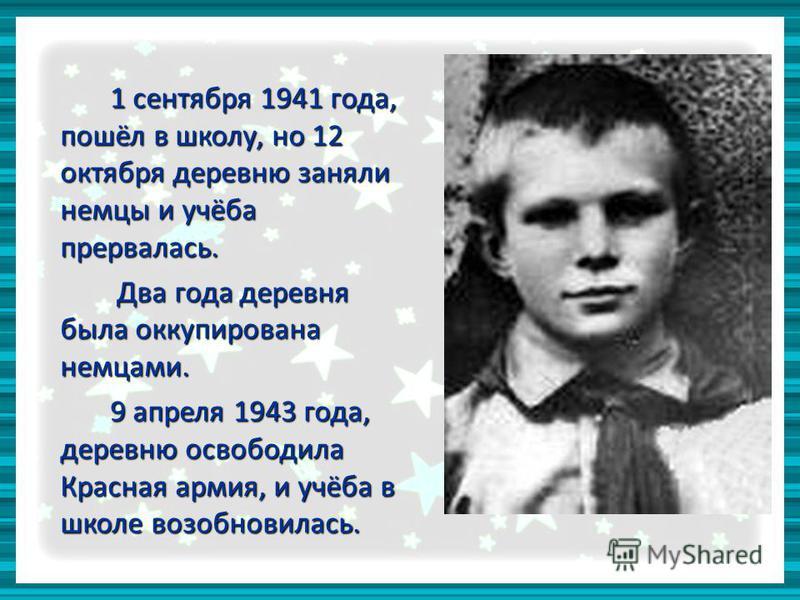1 сентября 1941 года, пошёл в школу, но 12 октября деревню заняли немцы и учёба прервалась. Два года деревня была оккупирована немцами. Два года деревня была оккупирована немцами. 9 апреля 1943 года, деревню освободила Красная армия, и учёба в школе