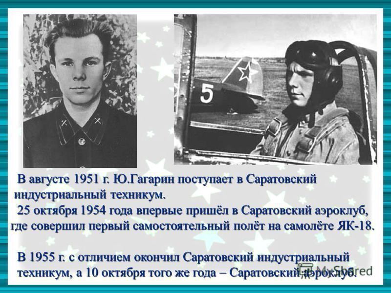 В августе 1951 г. Ю.Гагарин поступает в Саратовский В августе 1951 г. Ю.Гагарин поступает в Саратовский индустриальный техникум. индустриальный техникум. 25 октября 1954 года впервые пришёл в Саратовский аэроклуб, 25 октября 1954 года впервые пришёл