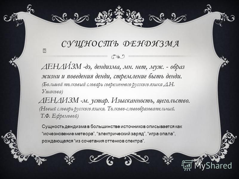 СУЩНОСТЬ ДЕНДИЗМА Сущность дендизма в большинстве источников описывается как исчезновение метеора, электрический заряд, игра опала, рождающаяся из сочетания оттенков спектра. ДЕНДИЗМ -дэ, дендизма, мн. нет, муж. - образ жизни и поведения денди, стрем