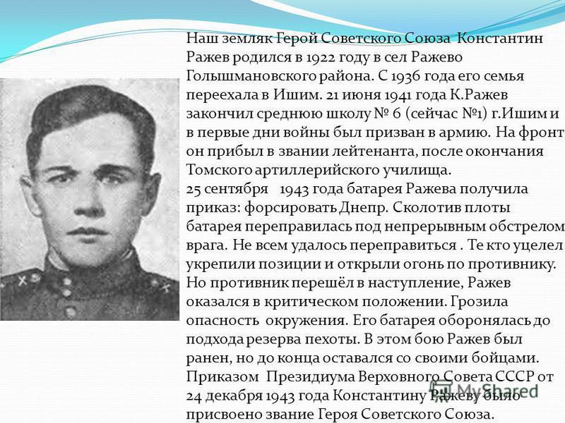 Наш земляк Герой Советского Союза Константин Ражев родился в 1922 году в сел Ражево Голышмановского района. С 1936 года его семья переехала в Ишим. 21 июня 1941 года К.Ражев закончил среднюю школу 6 (сейчас 1) г.Ишим и в первые дни войны был призван
