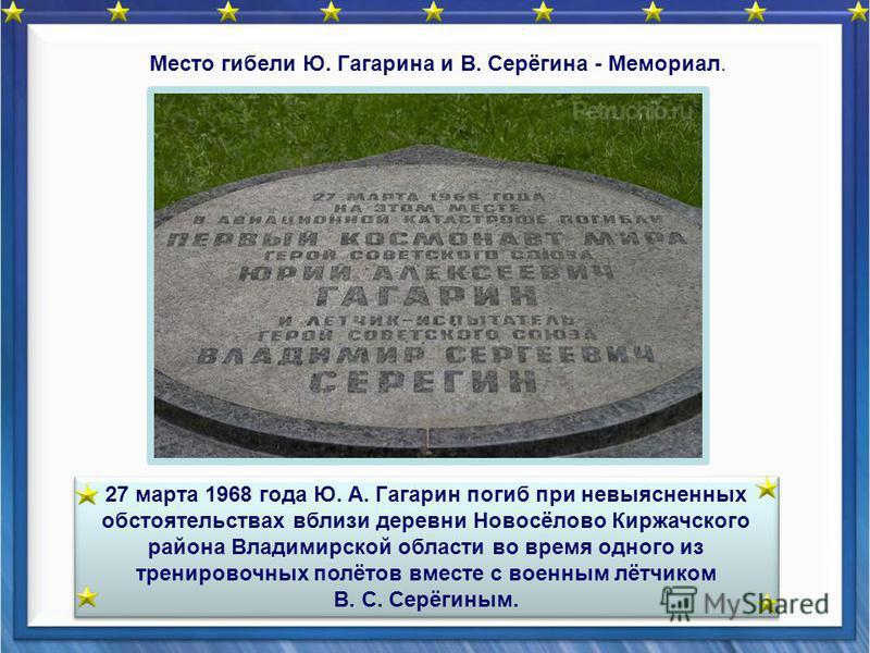 27 марта 1968 года Ю. А. Гагарин погиб при невыясненных обстоятельствах вблизи деревни Новосёлово Киржачского района Владимирской области во время одного из тренировочных полётов вместе с военным лётчиком В. С. Серёгиным. 27 марта 1968 года Ю. А. Гаг