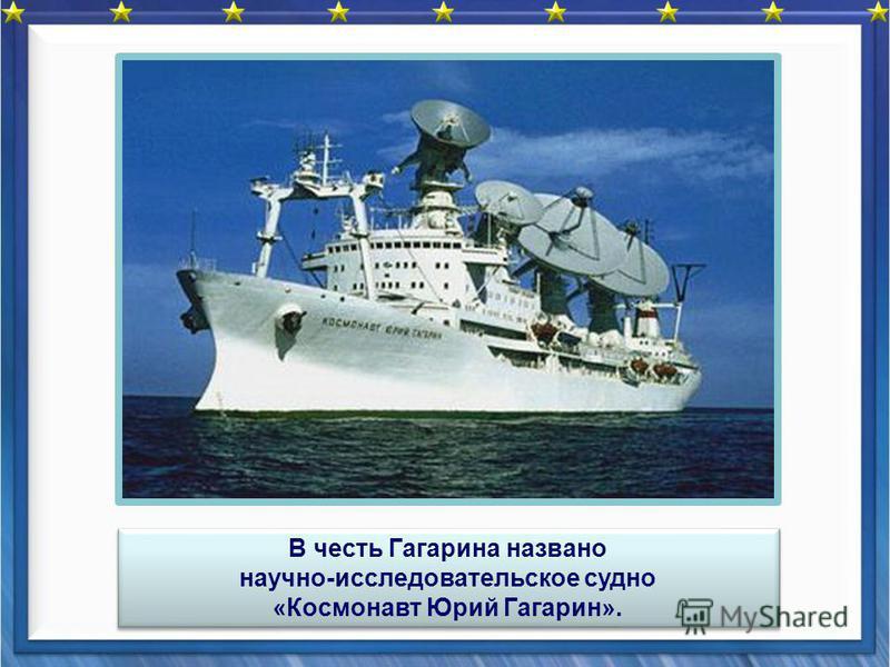 В честь Гагарина названо научно-исследовательское судно «Космонавт Юрий Гагарин». В честь Гагарина названо научно-исследовательское судно «Космонавт Юрий Гагарин».