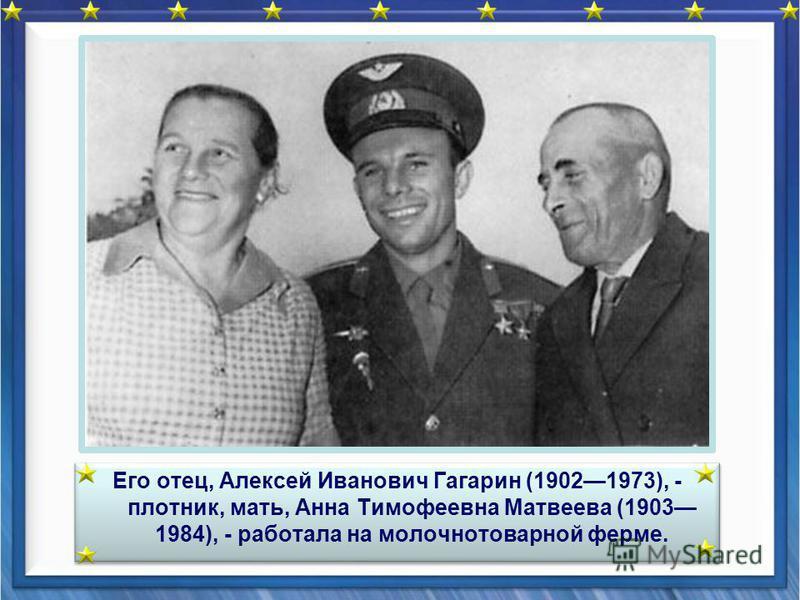Его отец, Алексей Иванович Гагарин (19021973), - плотник, мать, Анна Тимофеевна Матвеева (1903 1984), - работала на молочно товарной ферме.