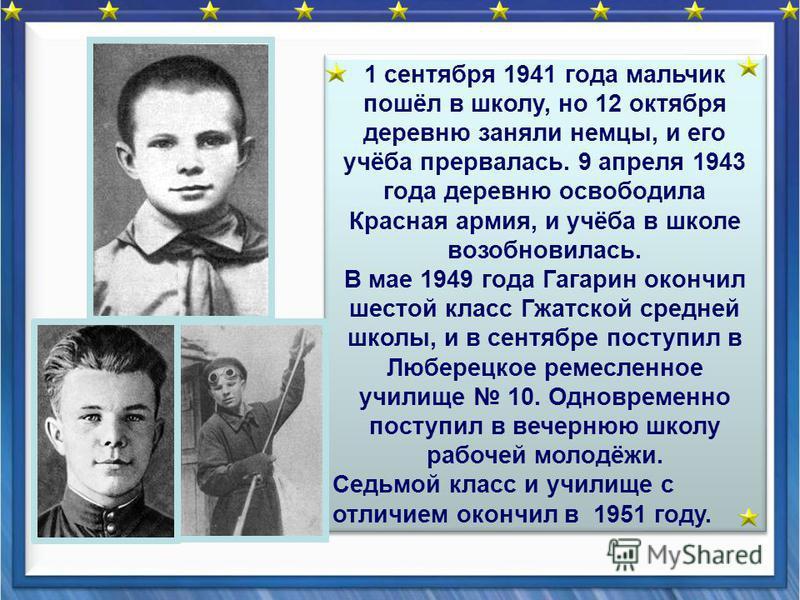 1 сентября 1941 года мальчик пошёл в школу, но 12 октября деревню заняли немцы, и его учёба прервалась. 9 апреля 1943 года деревню освободила Красная армия, и учёба в школе возобновилась. В мае 1949 года Гагарин окончил шестой класс Гжатской средней