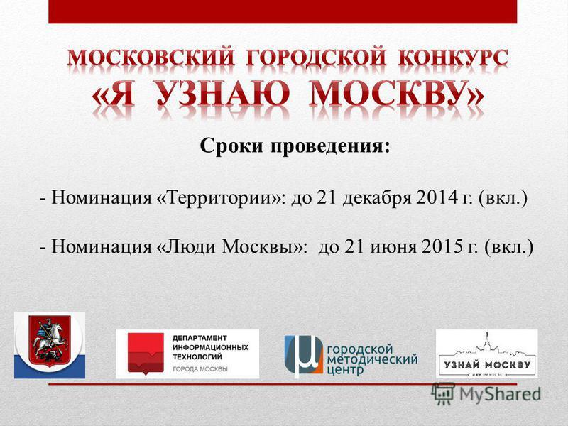 Сроки проведения: - Номинация «Территории»: до 21 декабря 2014 г. (вкл.) - Номинация «Люди Москвы»: до 21 июня 2015 г. (вкл.)