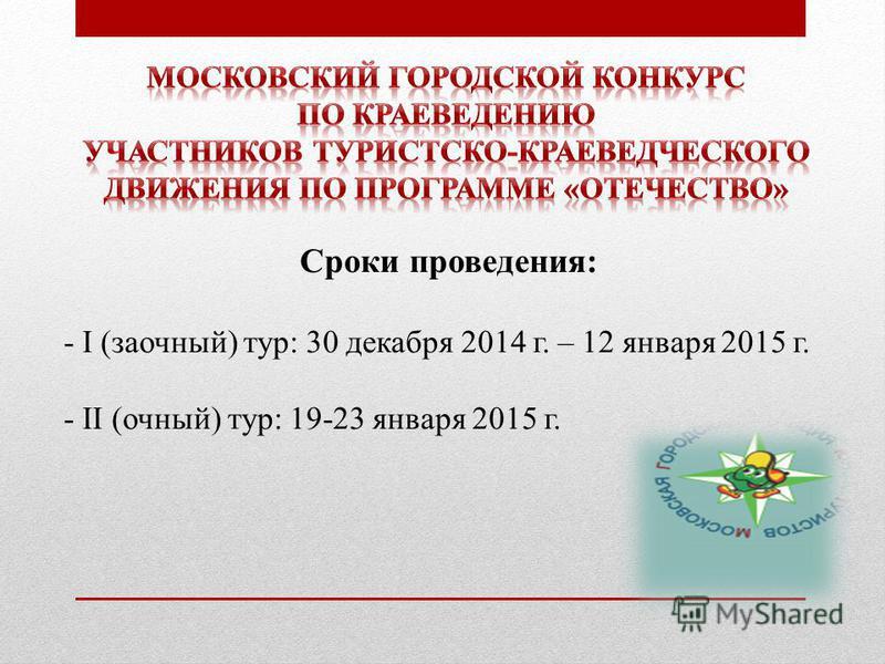 Сроки проведения: - I (заочный) тур: 30 декабря 2014 г. – 12 января 2015 г. - II (очный) тур: 19-23 января 2015 г.