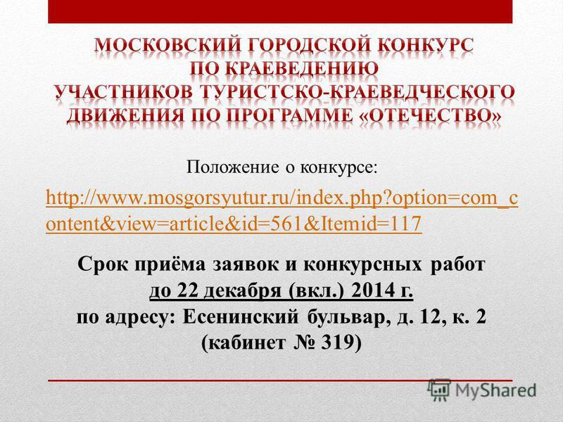 http://www.mosgorsyutur.ru/index.php?option=com_c ontent&view=article&id=561&Itemid=117 Срок приёма заявок и конкурсных работ до 22 декабря (вкл.) 2014 г. по адресу: Есенинский бульвар, д. 12, к. 2 (кабинет 319) Положение о конкурсе: