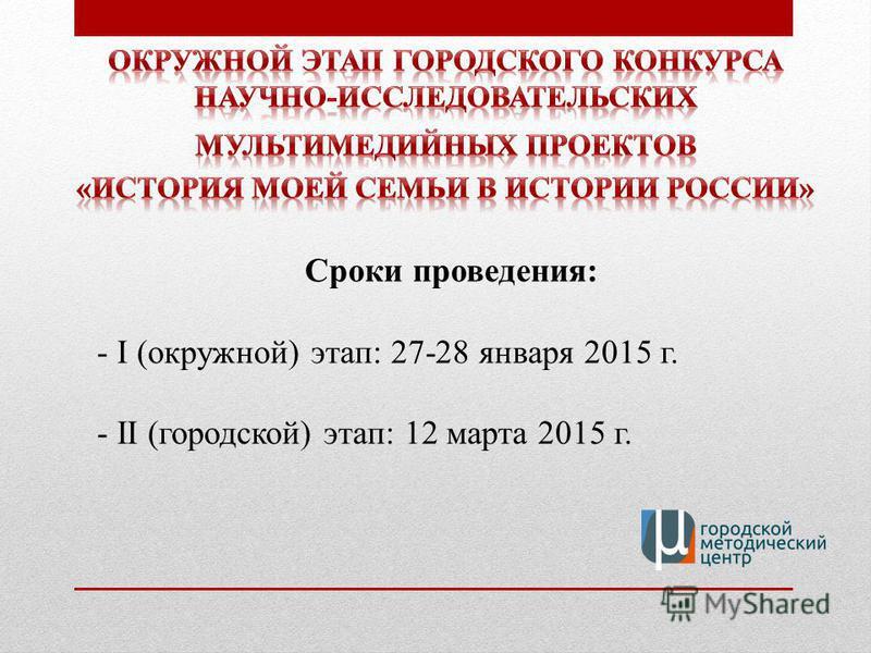 Сроки проведения: - I (окружной) этап: 27-28 января 2015 г. - II (городской) этап: 12 марта 2015 г.