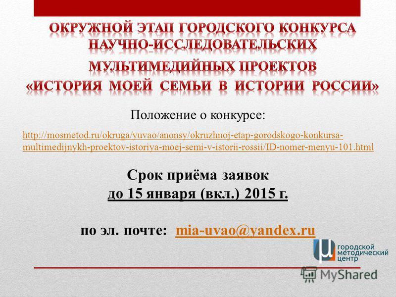 Срок приёма заявок до 15 января (вкл.) 2015 г. по эл. почте: mia-uvao@yandex.rumia-uvao@yandex.ru http://mosmetod.ru/okruga/yuvao/anonsy/okruzhnoj-etap-gorodskogo-konkursa- multimedijnykh-proektov-istoriya-moej-semi-v-istorii-rossii/ID-nomer-menyu-10