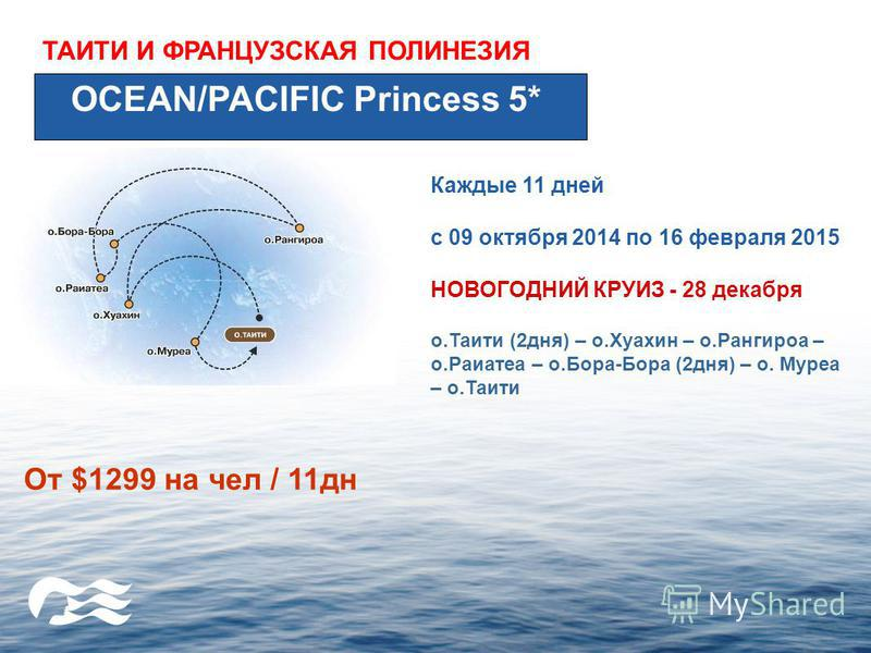 ТАИТИ И ФРАНЦУЗСКАЯ ПОЛИНЕЗИЯ OCEAN/PACIFIC Princess 5* Каждые 11 дней с 09 октября 2014 по 16 февраля 2015 НОВОГОДНИЙ КРУИЗ - 28 декабря о.Таити (2 дня) – о.Хуахин – о.Рангироа – о.Раиатеа – о.Бора-Бора (2 дня) – о. Муреа – о.Таити От $1299 на чел /