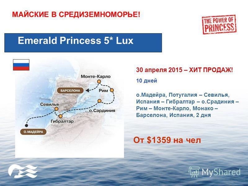 МАЙСКИЕ В СРЕДИЗЕМНОМОРЬЕ! Emerald Princess 5* Lux 30 апреля 2015 – ХИТ ПРОДАЖ! 10 дней о.Мадейра, Потугалия – Севилья, Испания – Гибралтар – о.Срадиния – Рим – Монте-Карло, Монако – Барселона, Испания, 2 дня От $1359 на чел