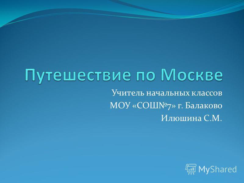 Учитель начальных классов МОУ «СОШ7» г. Балаково Илюшина С.М.