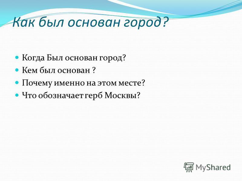 Как был основан город? Когда Был основан город? Кем был основан ? Почему именно на этом месте? Что обозначает герб Москвы?